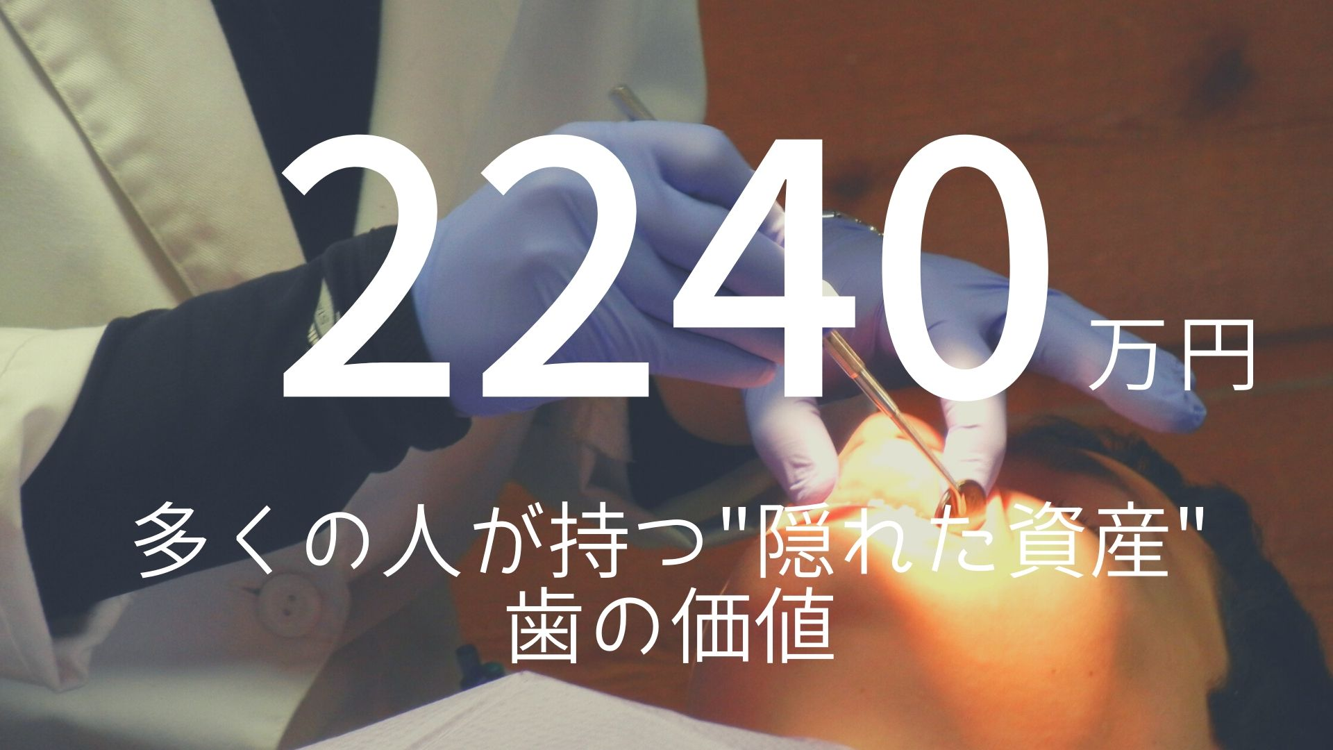 """「2240万円」 >>> 多くの人が持つ""""隠れた資産""""。歯の価値。"""