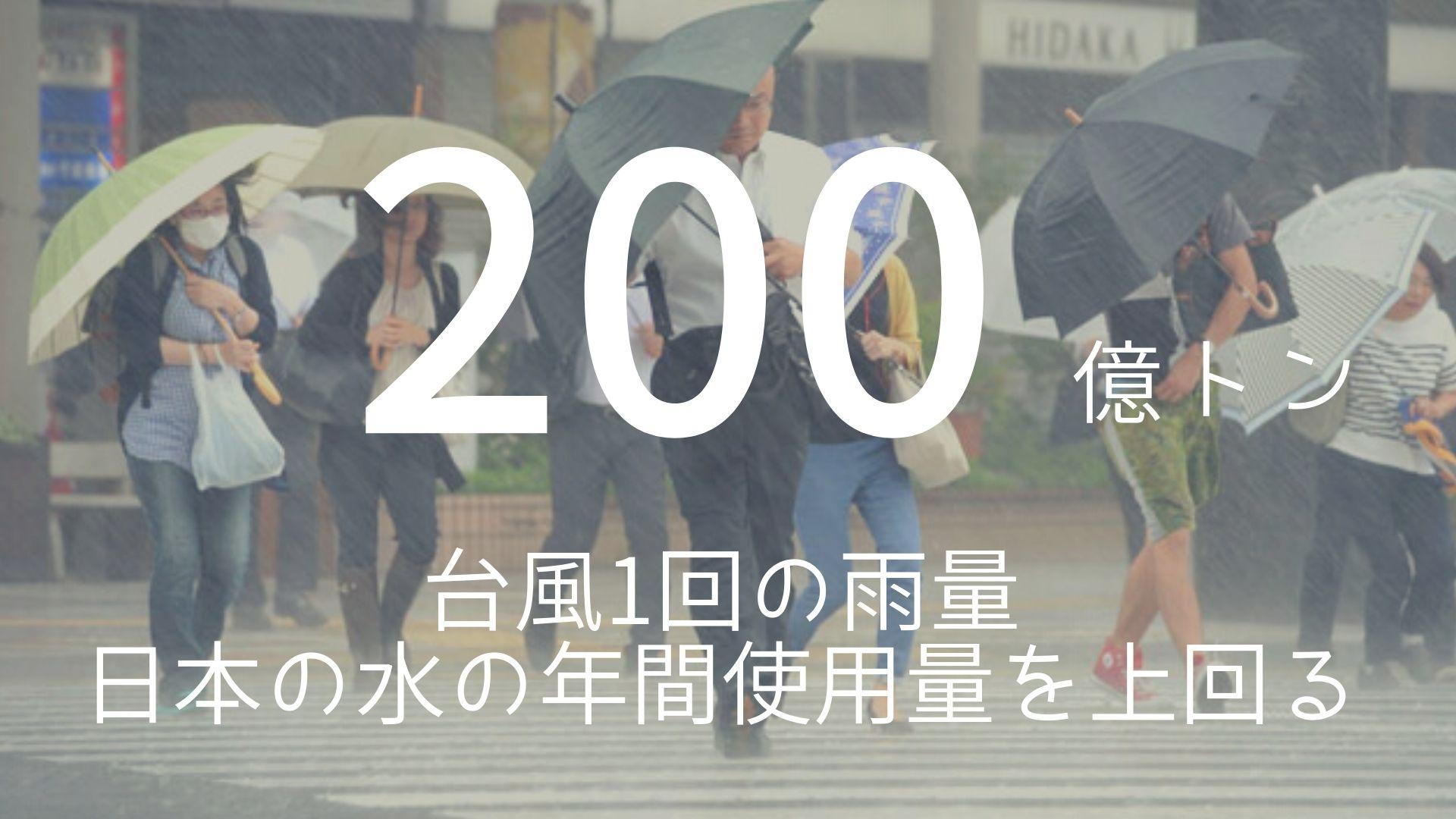 「200億トン」 >>> 台風1回の雨量。日本の水の年間使用量を上回る。